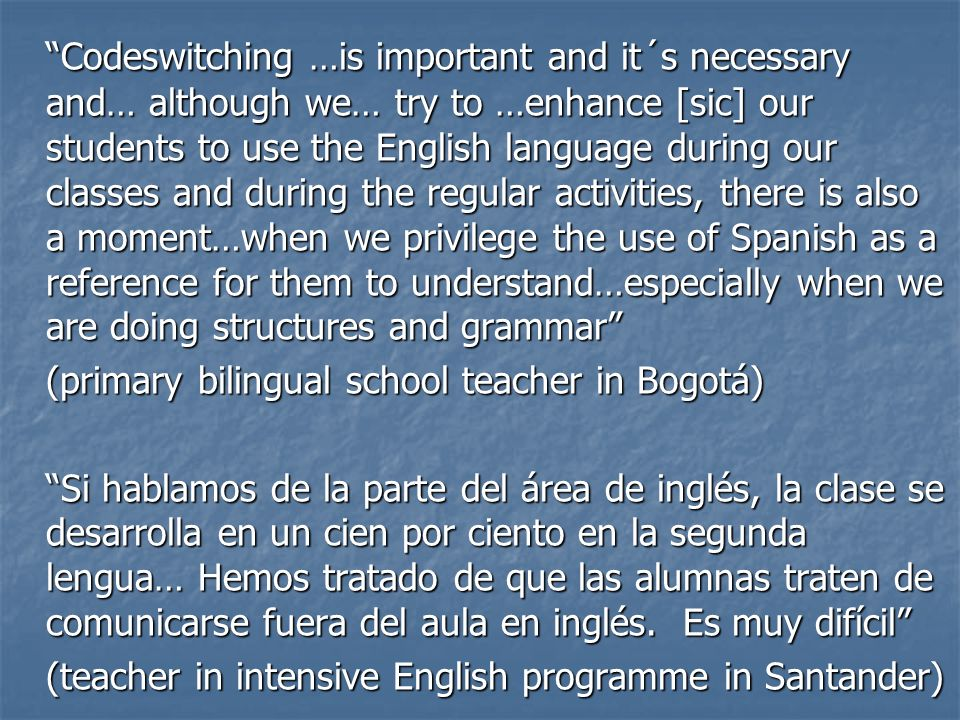 Codeswitching …is important and it´s necessary and… although we… try to …enhance [sic] our students to use the English language during our classes and during the regular activities, there is also a moment…when we privilege the use of Spanish as a reference for them to understand…especially when we are doing structures and grammar